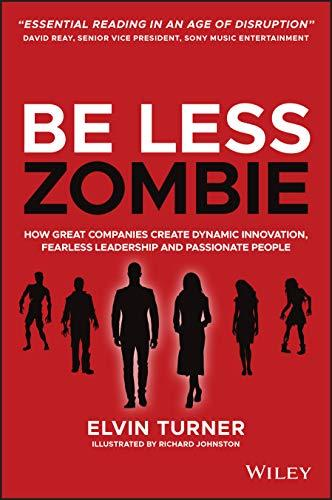 Be Less Zombie: How great companies create dynamic innovation, fearless leadership and passionate people
