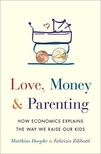 Love, Money, and Parenting: How Economics Explains the Way We Raise Our Kids