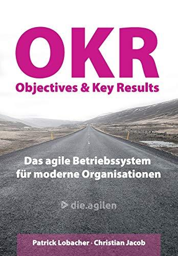 Objectives & Key Results (OKR): Das agile Betriebssystem für moderne Organisationen (German Edition)