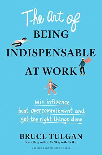 The Art of Being Indispensable at Work: Win Influence, Beat Overcommitment, and Get the Right Things Done