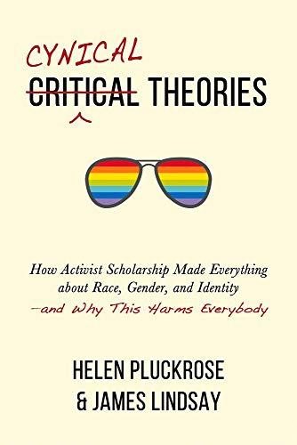 Cynical Theories: How Activist Scholarship Made Everything about Race, Gender, and Identity―and Why This Harms Everybody
