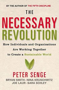 the necessary revolution peter senge The necessary revolution: how individuals and organizations are working together to create a sustainable world by peter senge, bryan smith, nina kruschwitz, joe lauer & sara schley, doubleday, $29 95, 406 pages, hardcover, june 2008, isbn 9780385519014 in our annual magazine published earlier this year, we lamented the.