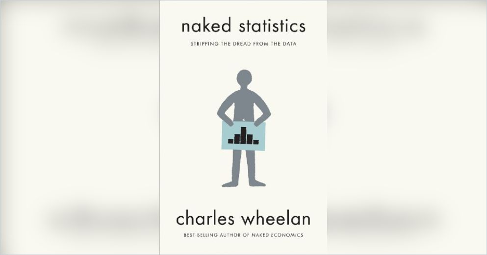 Naked Statistics : Stripping the Dread from the Data by