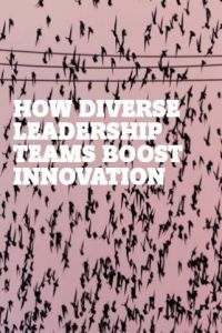 How Diverse Leadership Teams Boost Innovation summary