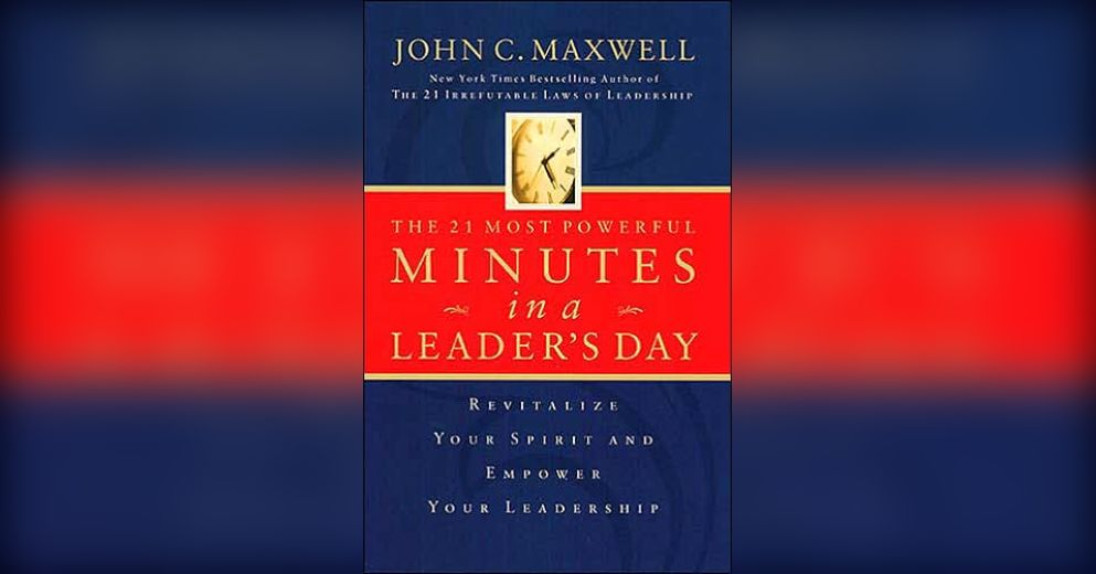 The 21 Most Powerful Minutes In A Leaders Day Summary John C Maxwell