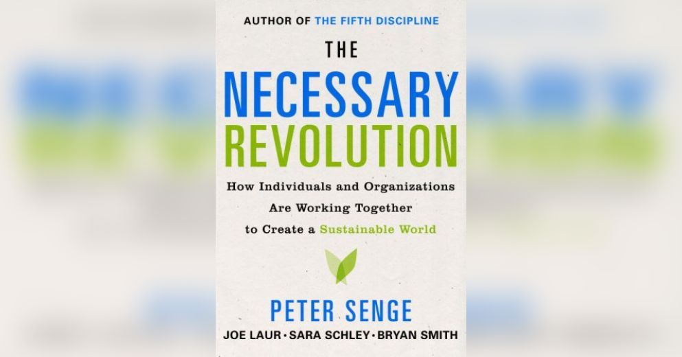 the necessary revolution peter senge The necessary revolution: how individuals and organizations are working together to create a sustainable world - ebook written by peter m senge, bryan smith, nina kruschwitz, joe laur, sara.
